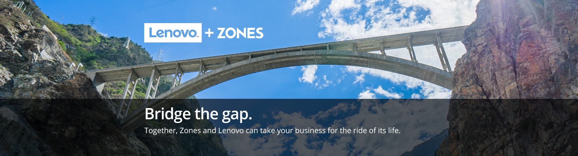 Bridge the gap. Together, Zones and Lenovo can take your business for the ride of its life.