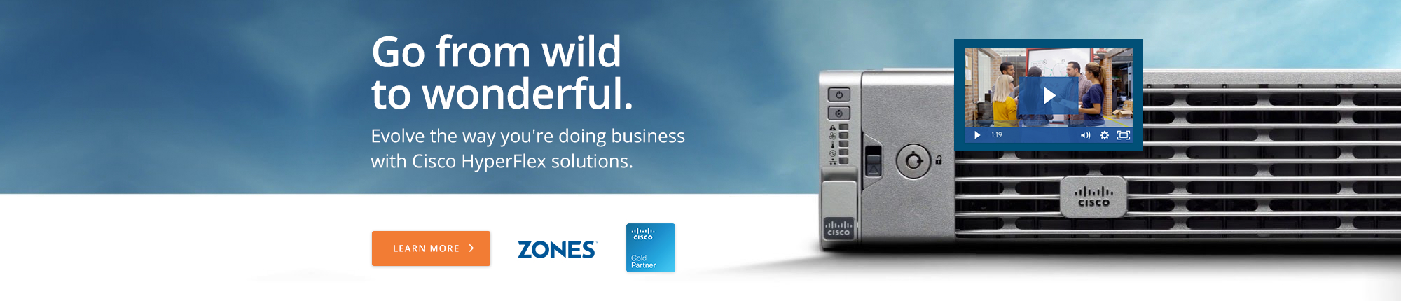 Go from wild to wonderful.  Evolve the way you're doing business with Cisco HyperFlex solutions.