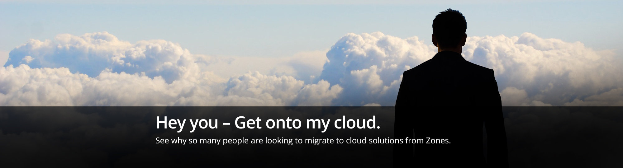 Hey you - Get onto my cloud. See why so many people are looking to migrate to cloud solutions from Zones.