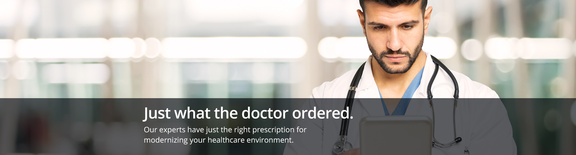 Just what the doctor ordered. Our experts have just the right prescription for modernizing your healthcare environment.