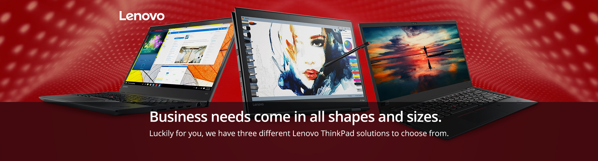 Business needs come in all shapes and sizes. Luckily for you, we have three different Lenovo ThinkPad solutions to choose from.