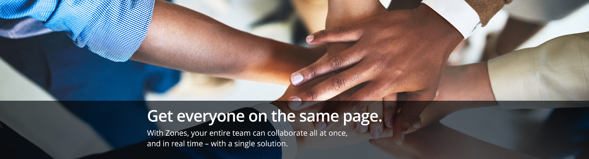 Get everyone on the same page. With Zones, your entire team can collaborate all at once, and in real time ? with a single solution.
