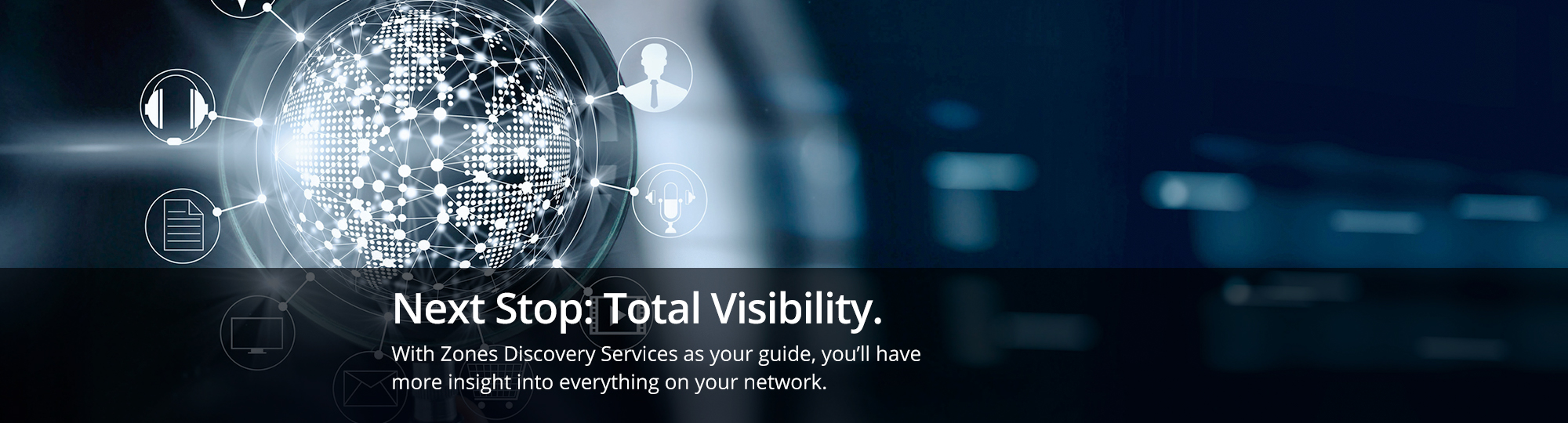 Next Stop: Total Visibility. With Zones Discovery Services as your guide, you?ll have more insight into everything on your network.