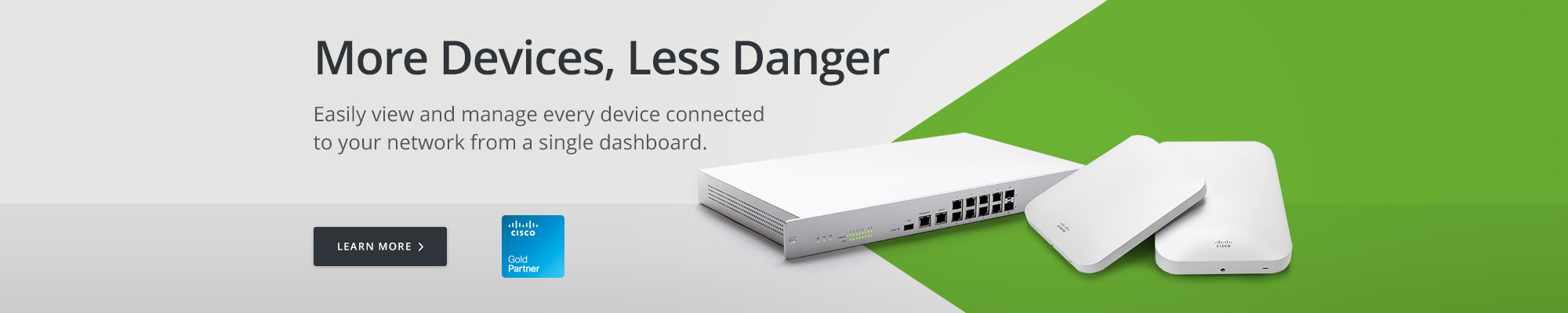Cisco Meraki: Easily view and manage every device connected to your network from a single dashboard.
