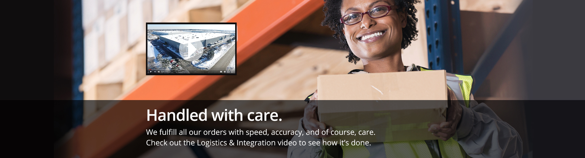 Handled with care. We fulfill all our orders with speed, accuracy, and of course, care. Check out the Logistics and Integration video to see how it's done. Watch Now.