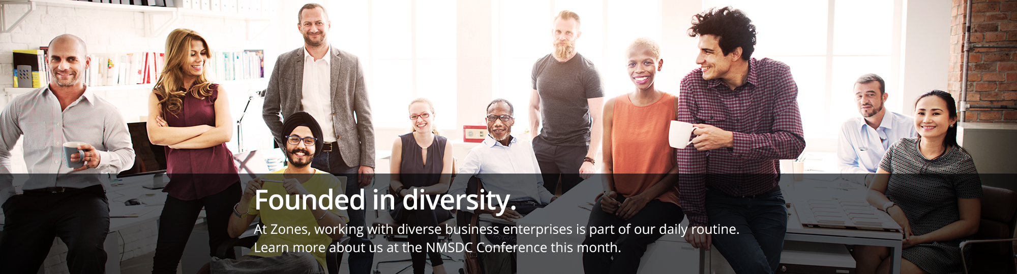 Founded in diversity. At Zones, working with diverse business enterprises is part of our daily routine. Learn more about us at the NMSDC Conference this month.