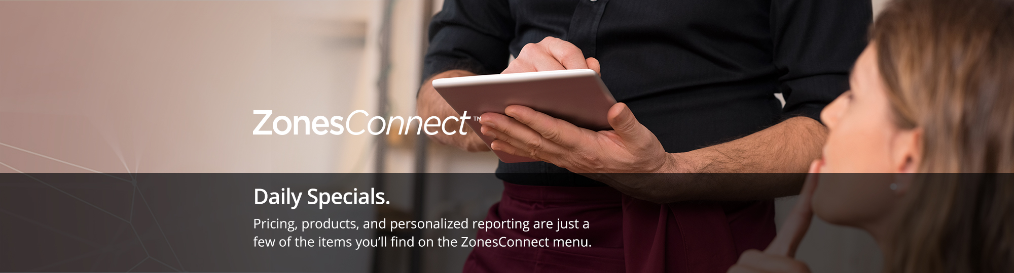 Daily Specials. Pricing, products, and personalized reporting are just a few of the items you?ll find on the ZonesConnect menu.